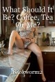 What Should It Be? Coffee, Tea Or Me?
