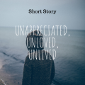 Unappreciated, Unloved, Unlived