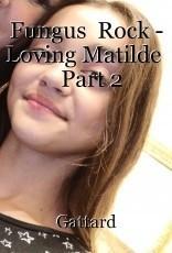 Fungus  Rock - Loving Matilde    Part 2