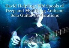 David Helpling: Whirlpools of Deep and Mystifying Ambient Solo Guitar Cerebrations