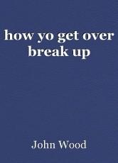 how yo get over break up