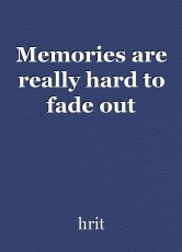 Memories are really hard to fade out