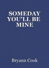 SOMEDAY YOU'LL BE  MINE