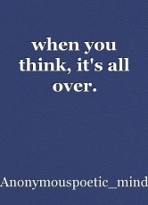 when you think, it's all over.