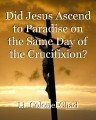 Did Jesus Ascend to Paradise on the Same Day of the Crucifixion?