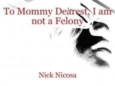 To Mommy Dearest, I am not a Felony