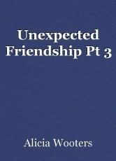 Unexpected Friendship Pt 3