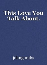 This Love You Talk About.