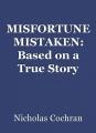 MISFORTUNE MISTAKEN: Based on a True Story