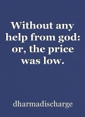 Without any help from god: or, the price was low.