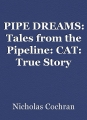 PIPE DREAMS: Tales from the Pipeline: CAT: True Story