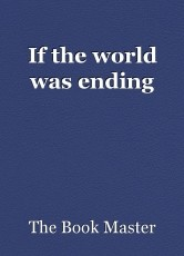 If the world was ending