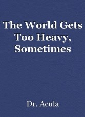 The World Gets Too Heavy, Sometimes