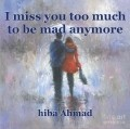 I miss you too much to be mad anymore