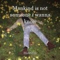 Mankind is not someone i wanna know