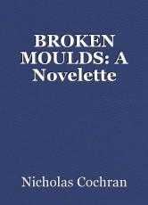 BROKEN MOULDS: A Novelette