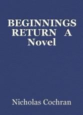 BEGINNINGS RETURN   A Novel