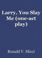 Larry, You Slay Me (one-act play)