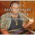 I NEED A REVENGE DEATH SPELL CASTER THAT WORK SO DESPERATELY IN TOWN NOW/CONTACT PROF MAMA JAFALI