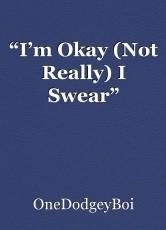 """""""I'm Okay (Not Really) I Swear"""""""