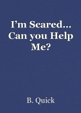 I'm Scared… Can you Help Me?