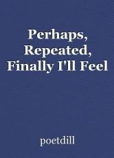 Perhaps, Repeated, Finally I'll Feel