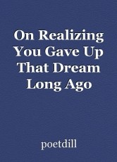 On Realizing You Gave Up That Dream Long Ago