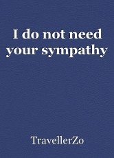 I do not need your sympathy