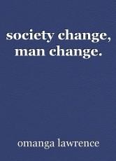 society change, man change.