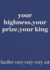 your highness,your prize,your king