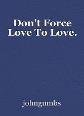Don't Force Love To Love.