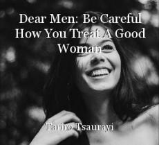 Dear Men: Be Careful How You Treat A Good Woman