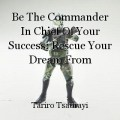 Be The Commander In Chief Of Your Success: Rescue Your Dream From Remaining Stuck Beyond The Horizon