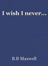I wish I never...