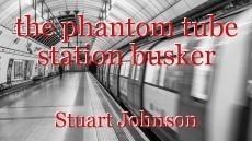 the phantom tube station busker