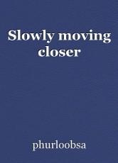 Slowly moving closer