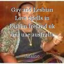 Gay and Lesbian Love spells in Dublin Ireland uk usa uae australia cyprus +27731356845 Mama Jafali