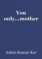 You only...mother