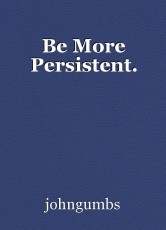 Be More Persistent.