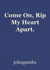 Come On, Rip My Heart Apart.