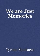 We are Just Memories