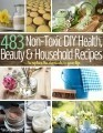 483 Non-Toxic DIY, Health, Beauty, and Household Recipes to Replace the Chemicals in your Life