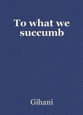 To what we succumb