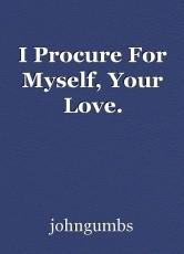 I Procure For Myself, Your Love.