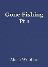 Gone Fishing Pt 1