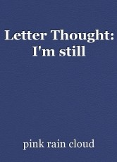 Letter Thought: I'm still