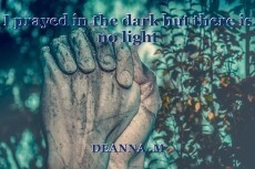 I prayed in the dark but there is no light