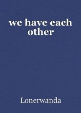 we have each other