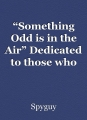 """Something Odd is in the Air"" Dedicated to those who should be dedicated!"