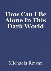 How Can I Be Alone In This Dark World